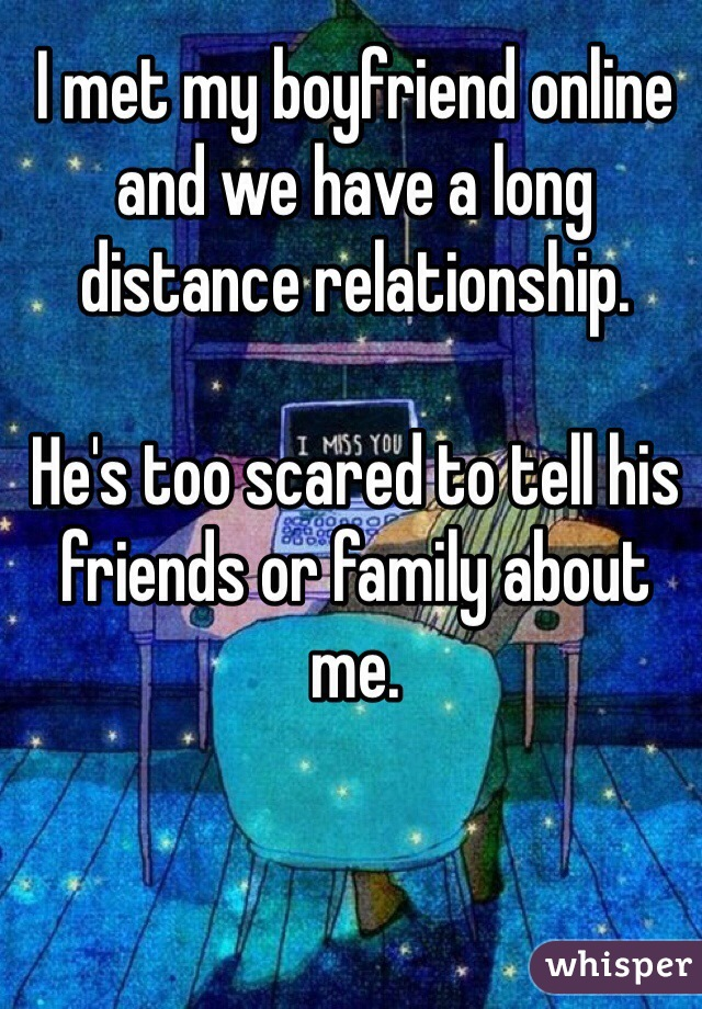 I met my boyfriend online and we have a long distance relationship.  He's too scared to tell his friends or family about me.