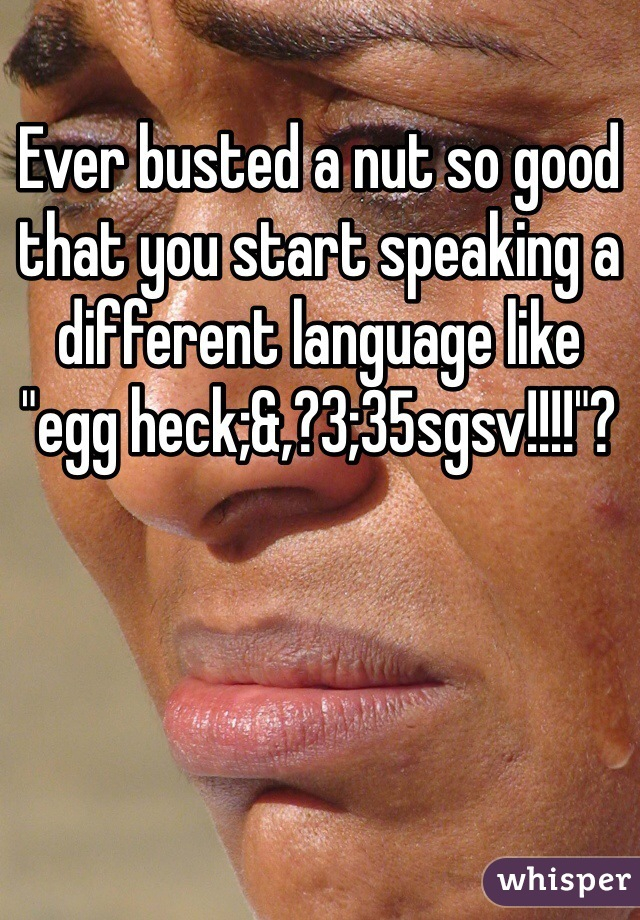"Ever busted a nut so good that you start speaking a different language like ""egg heck;&,?3;35sgsv!!!!""?"