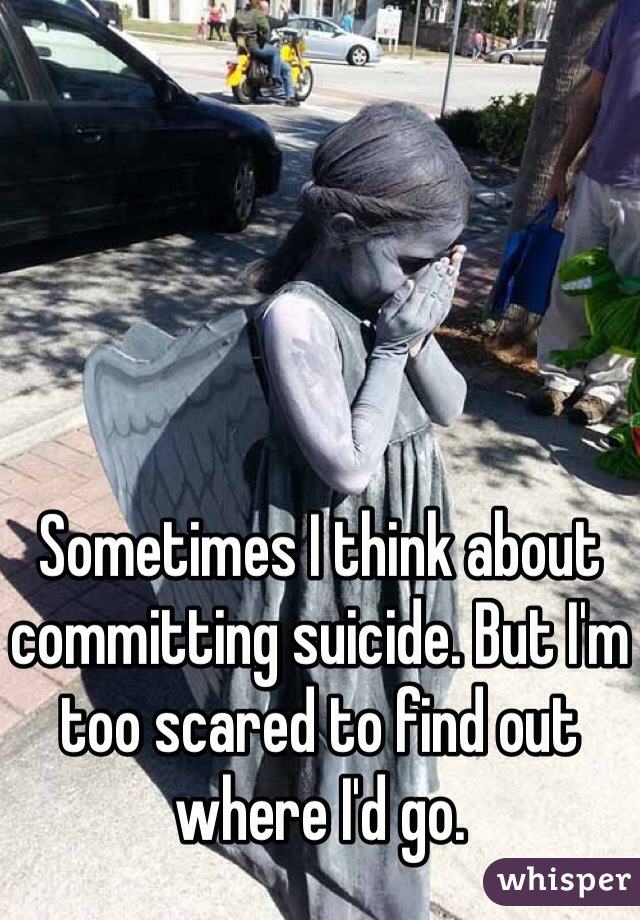 Sometimes I think about committing suicide. But I'm too scared to find out where I'd go.