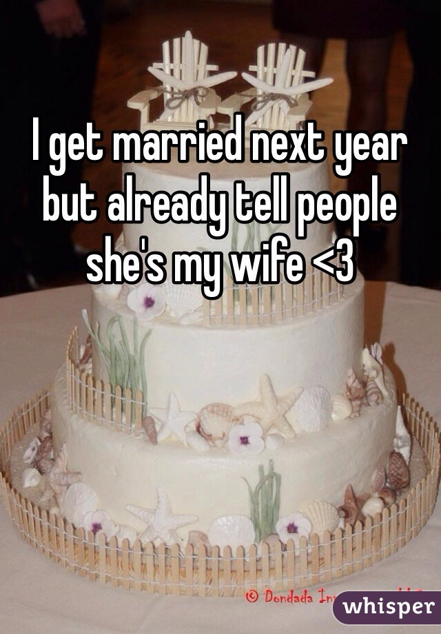 I get married next year but already tell people she's my wife <3