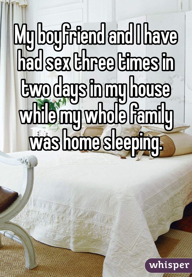 My boyfriend and I have had sex three times in two days in my house while my whole family was home sleeping.