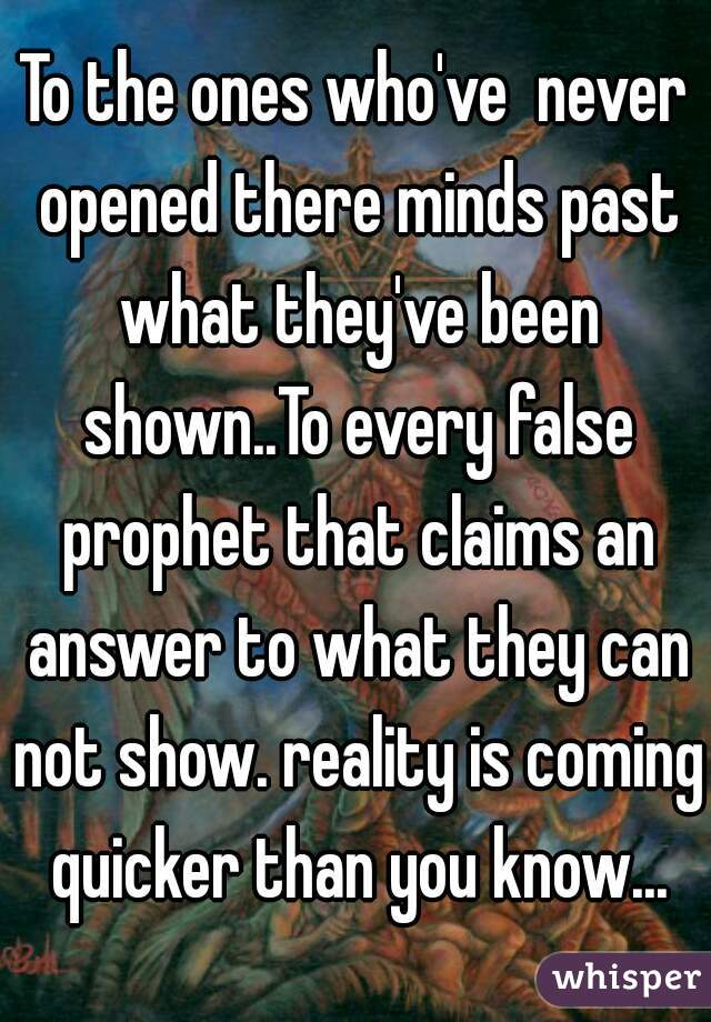 To the ones who've  never opened there minds past what they've been shown..To every false prophet that claims an answer to what they can not show. reality is coming quicker than you know...