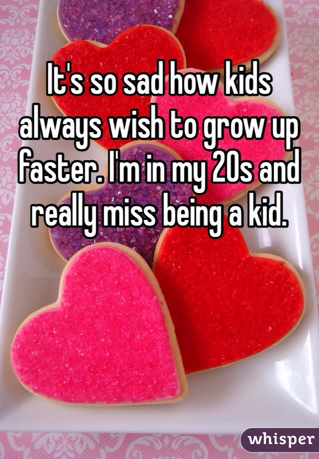 It's so sad how kids always wish to grow up faster. I'm in my 20s and really miss being a kid.