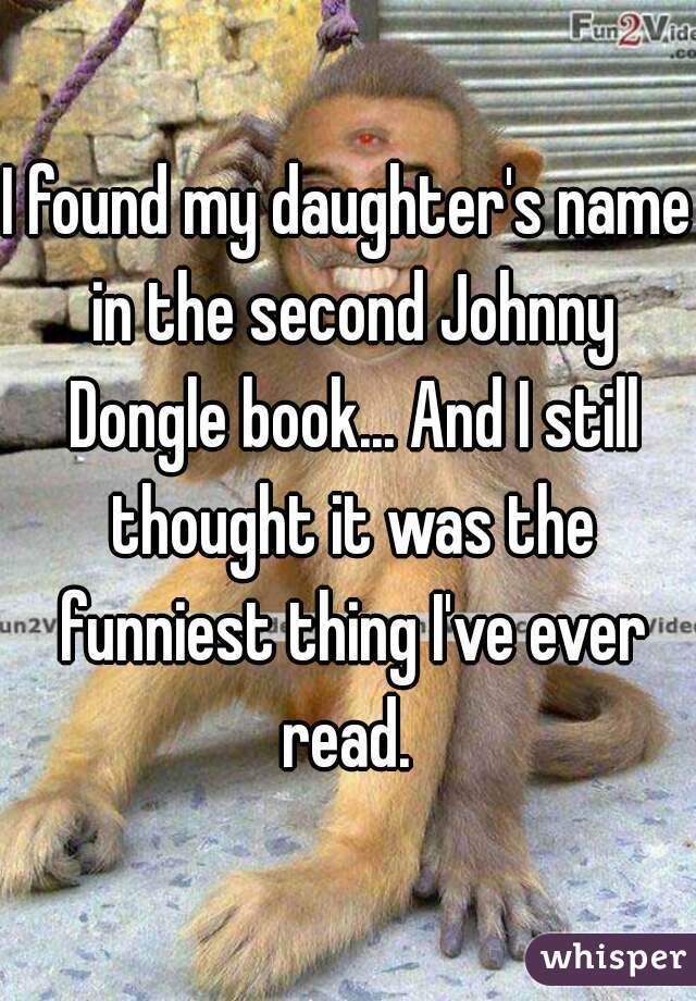 I found my daughter's name in the second Johnny Dongle book... And I still thought it was the funniest thing I've ever read.