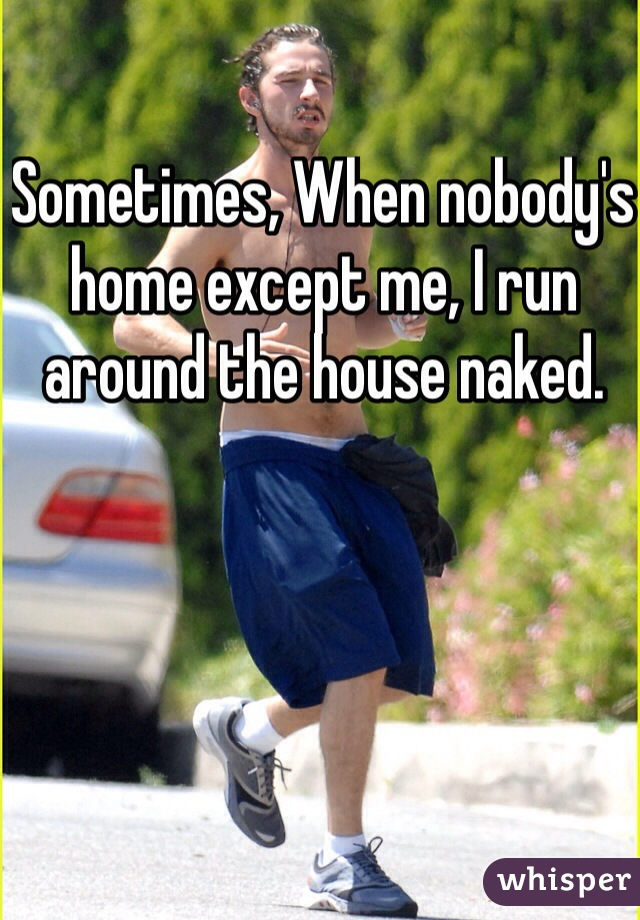 Sometimes, When nobody's home except me, I run around the house naked.