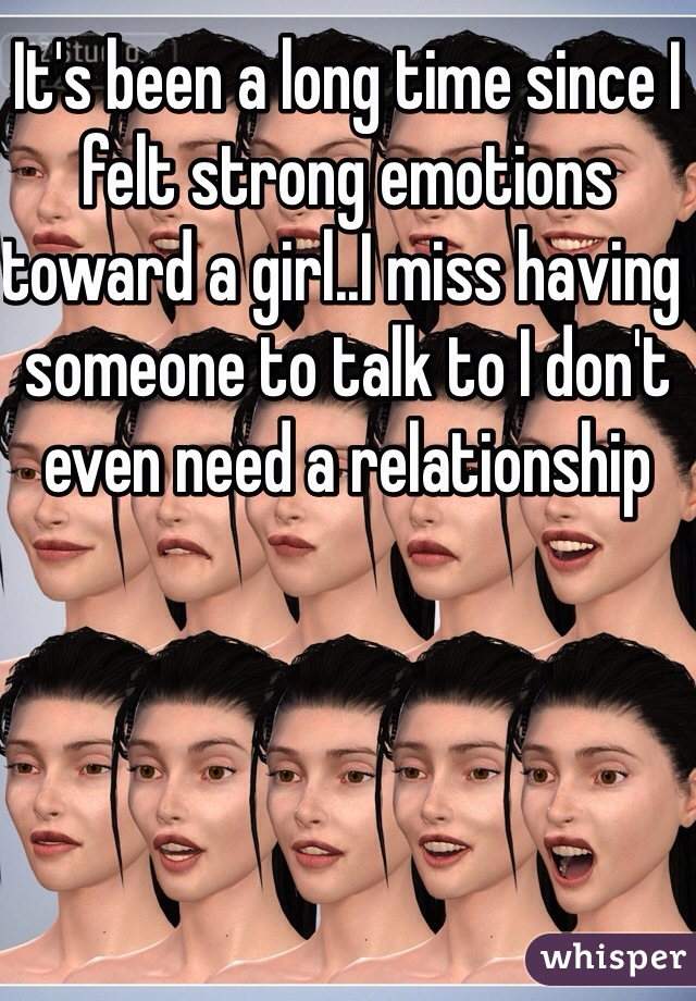 It's been a long time since I felt strong emotions toward a girl..I miss having someone to talk to I don't even need a relationship