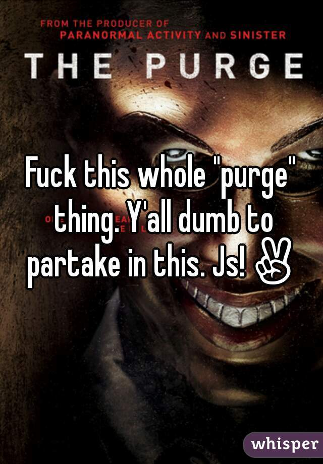 """Fuck this whole """"purge"""" thing. Y'all dumb to partake in this. Js!✌"""