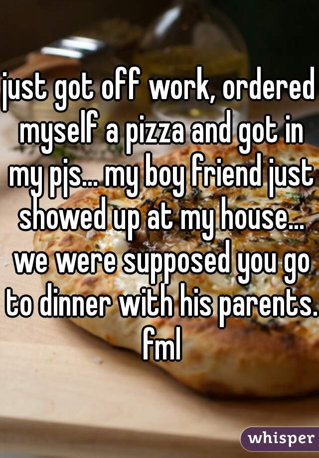 just got off work, ordered myself a pizza and got in my pjs... my boy friend just showed up at my house... we were supposed you go to dinner with his parents. fml