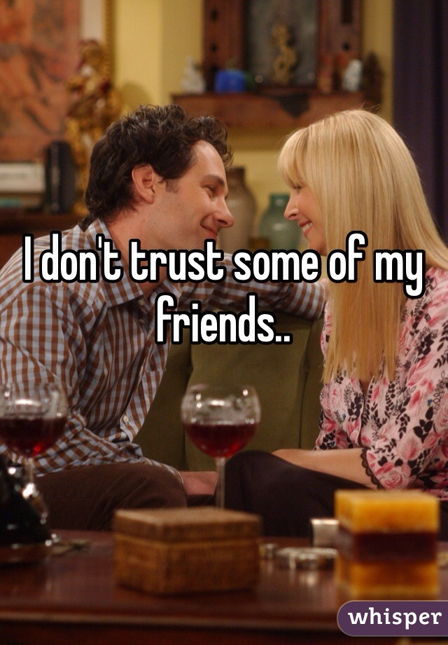 I don't trust some of my friends..
