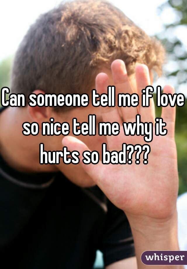 Can someone tell me if love so nice tell me why it hurts so bad???