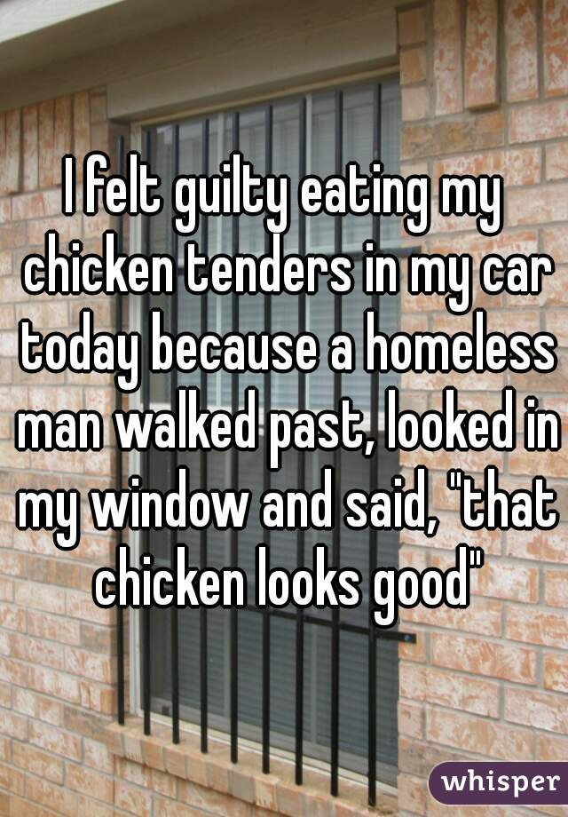 """I felt guilty eating my chicken tenders in my car today because a homeless man walked past, looked in my window and said, """"that chicken looks good"""""""