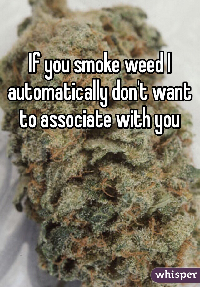 If you smoke weed I automatically don't want to associate with you
