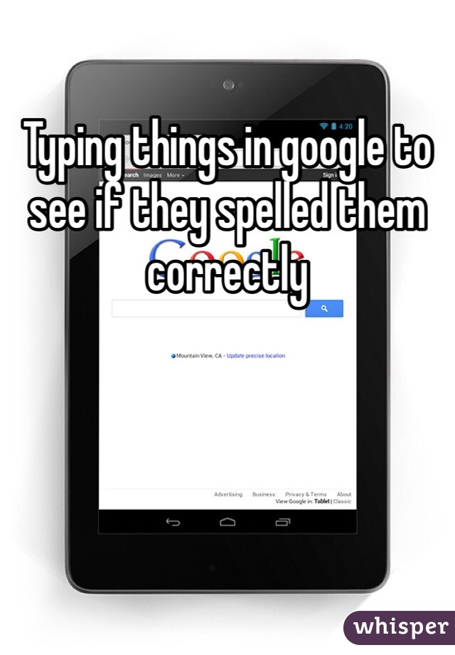 Typing things in google to see if they spelled them correctly