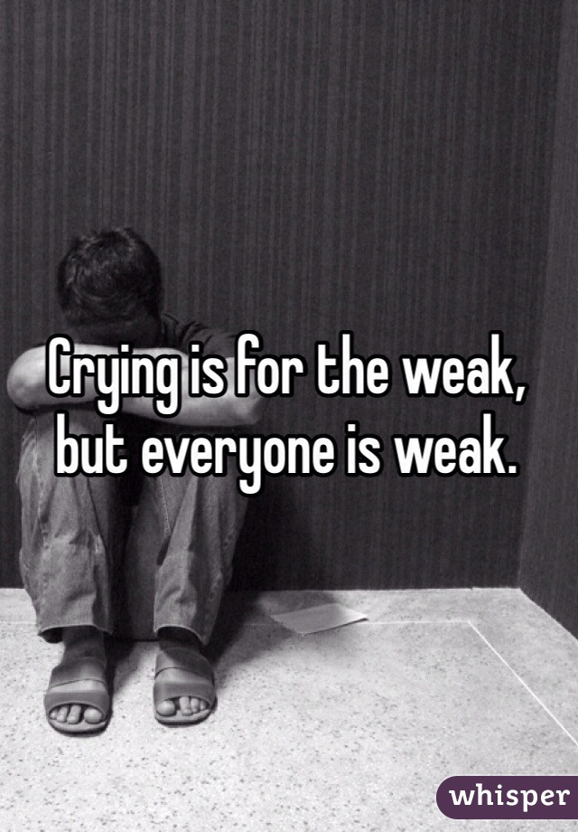 Crying is for the weak, but everyone is weak.