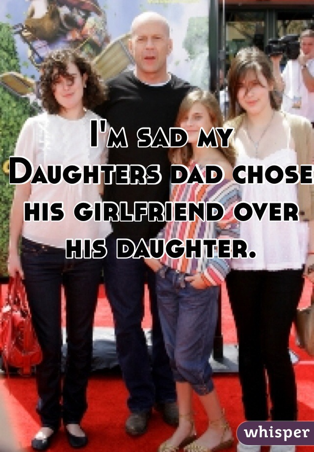 I'm sad my Daughters dad chose his girlfriend over his daughter.