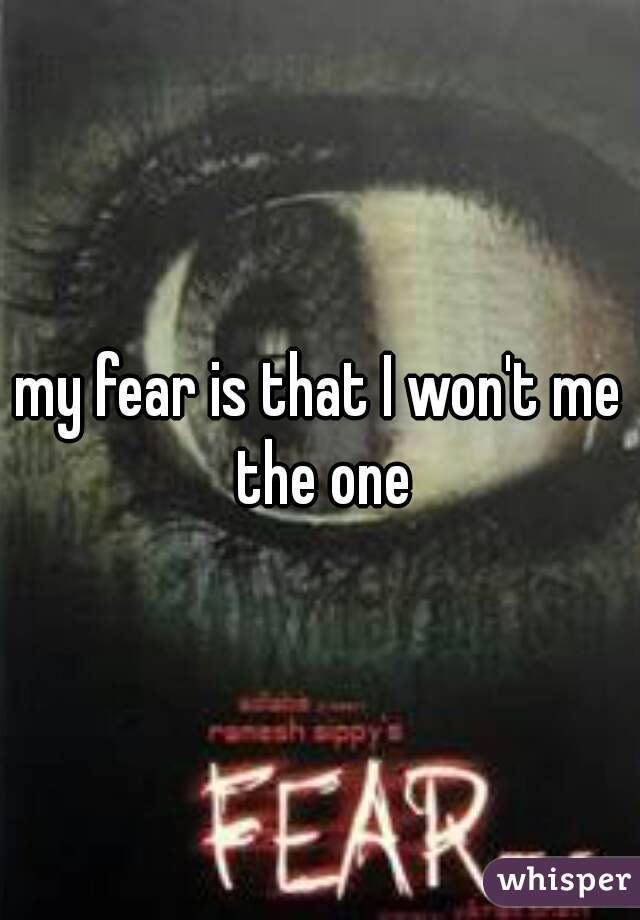 my fear is that I won't me the one