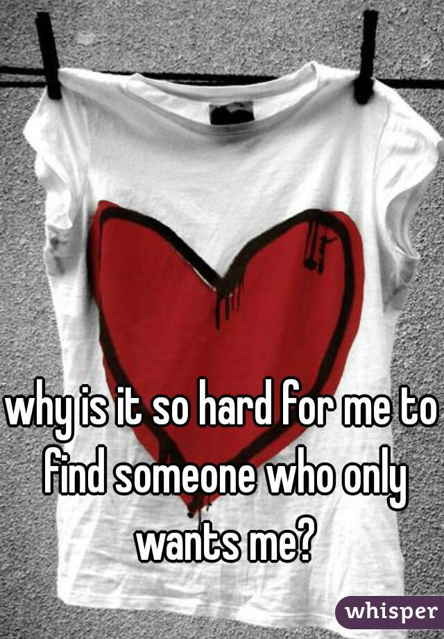 why is it so hard for me to find someone who only wants me?