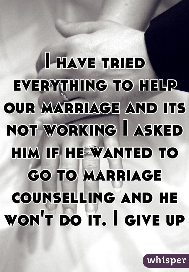 I have tried everything to help our marriage and its not working I asked him if he wanted to go to marriage counselling and he won't do it. I give up