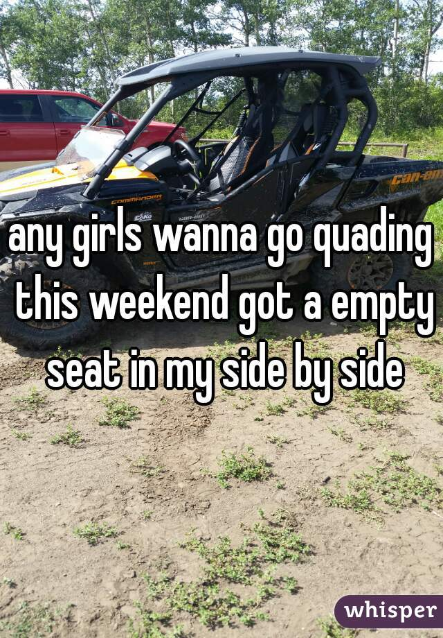 any girls wanna go quading this weekend got a empty seat in my side by side