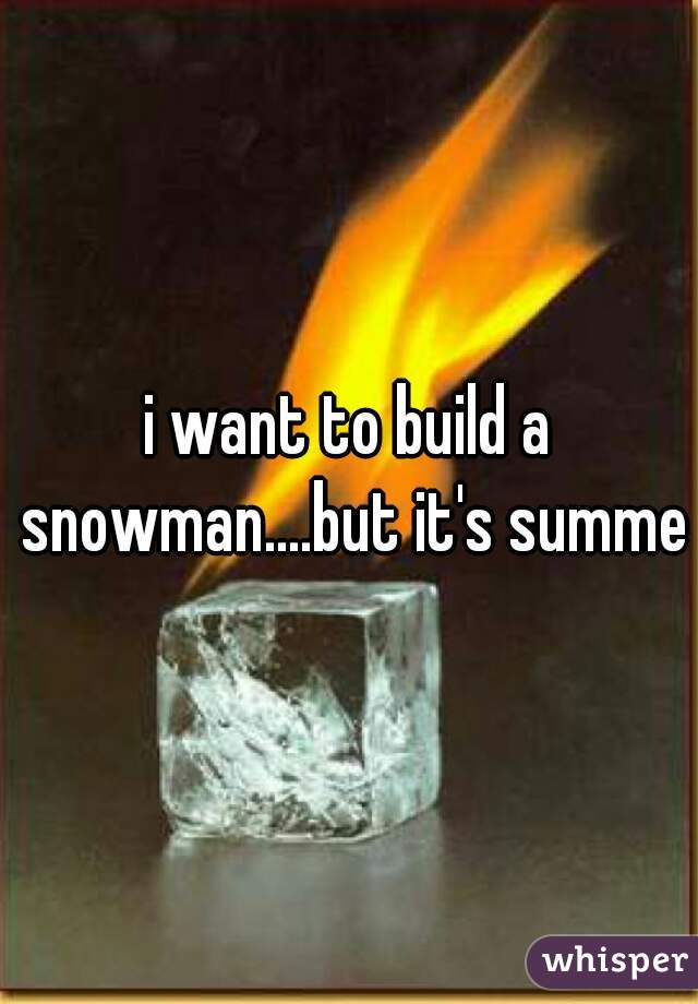 i want to build a snowman....but it's summer