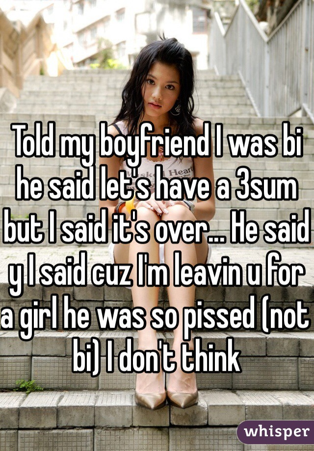 Told my boyfriend I was bi he said let's have a 3sum but I said it's over... He said y I said cuz I'm leavin u for a girl he was so pissed (not bi) I don't think