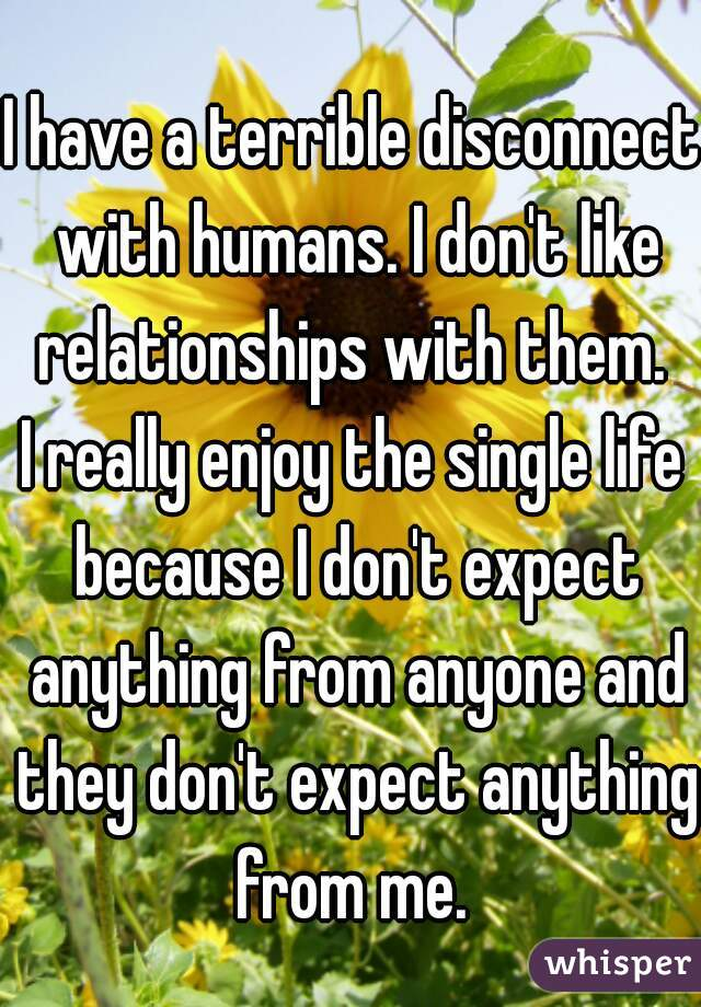 I have a terrible disconnect with humans. I don't like relationships with them.  I really enjoy the single life because I don't expect anything from anyone and they don't expect anything from me.