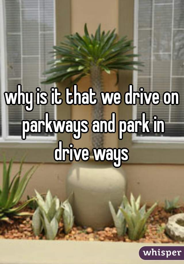 why is it that we drive on parkways and park in drive ways