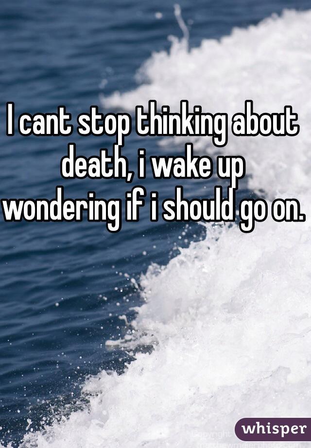 I cant stop thinking about death, i wake up wondering if i should go on.