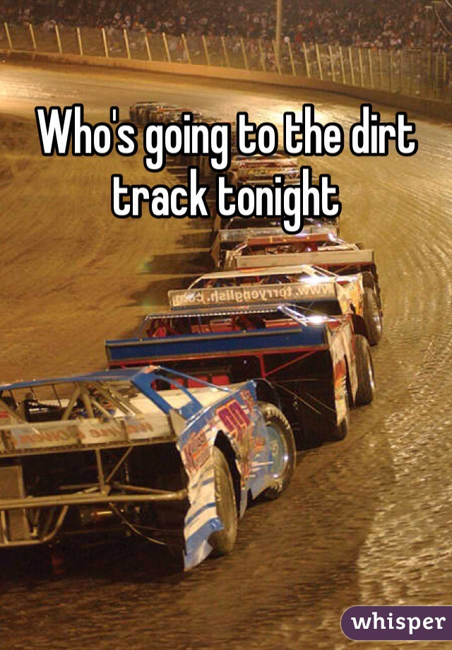 Who's going to the dirt track tonight
