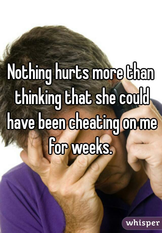Nothing hurts more than thinking that she could have been cheating on me for weeks.