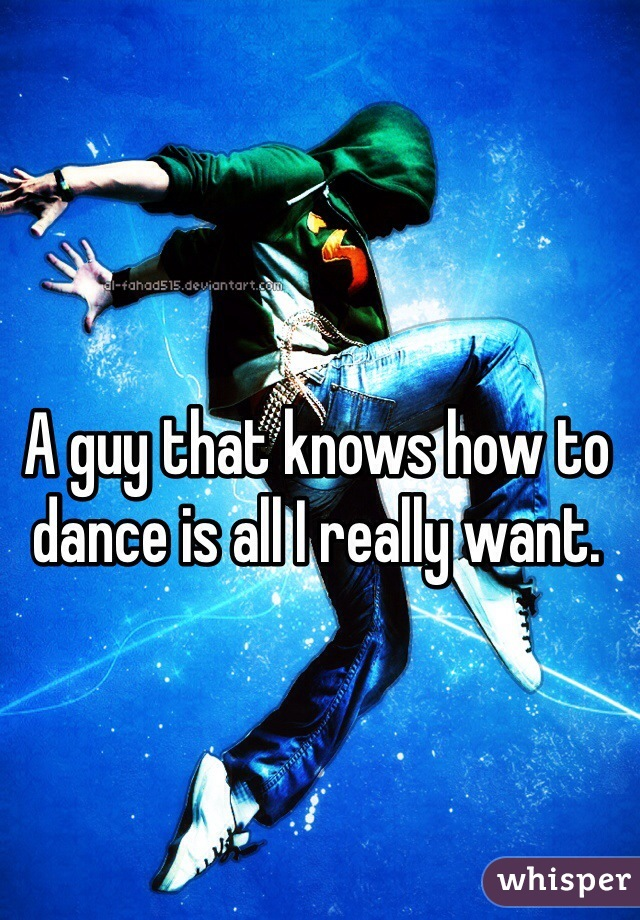 A guy that knows how to dance is all I really want.