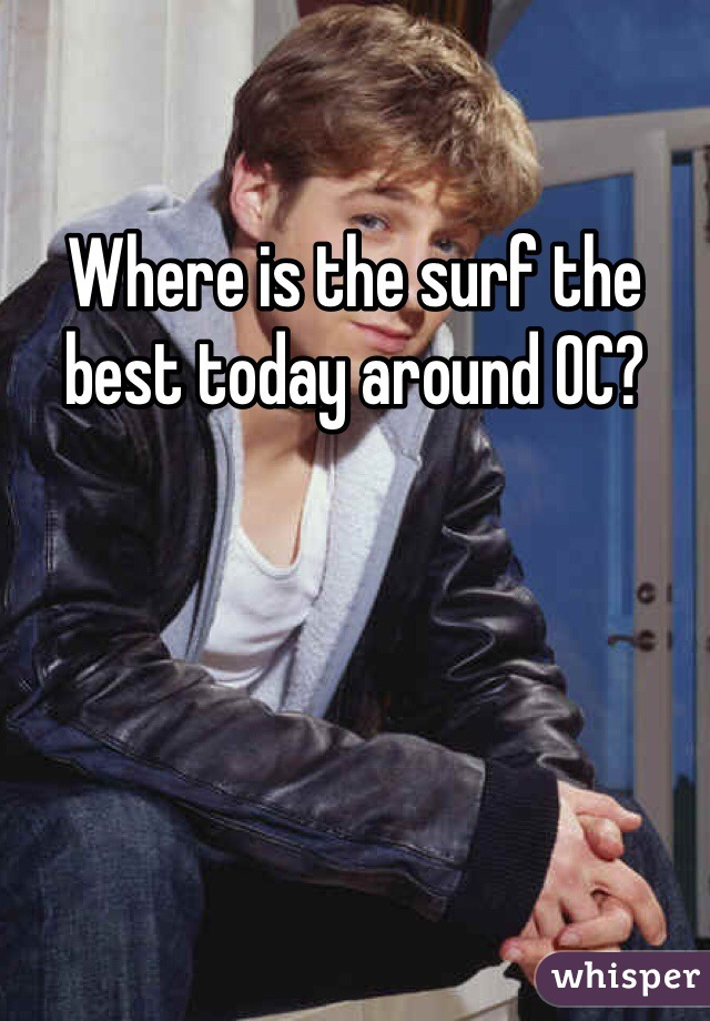 Where is the surf the best today around OC?