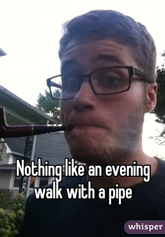 Nothing like an evening walk with a pipe