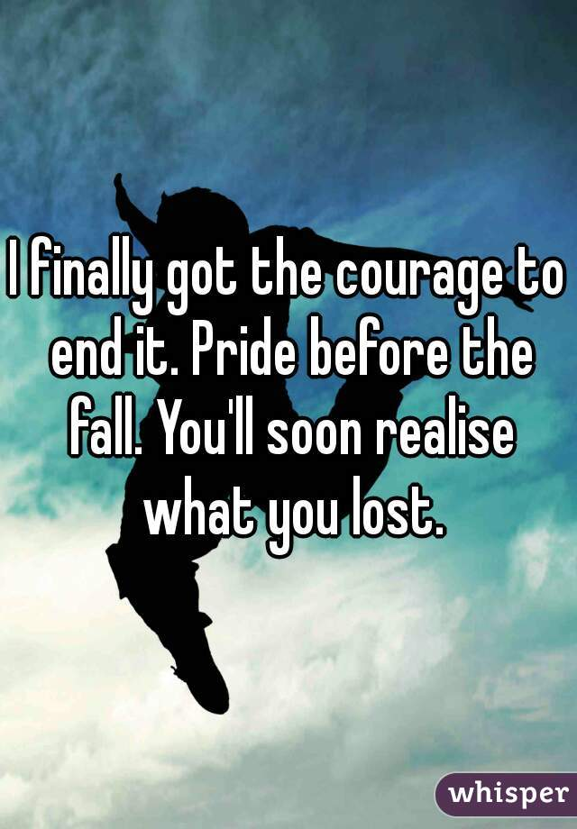 I finally got the courage to end it. Pride before the fall. You'll soon realise what you lost.