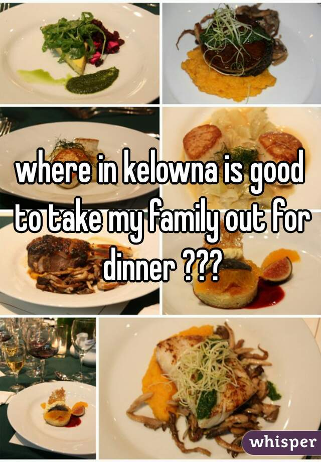 where in kelowna is good to take my family out for dinner ???