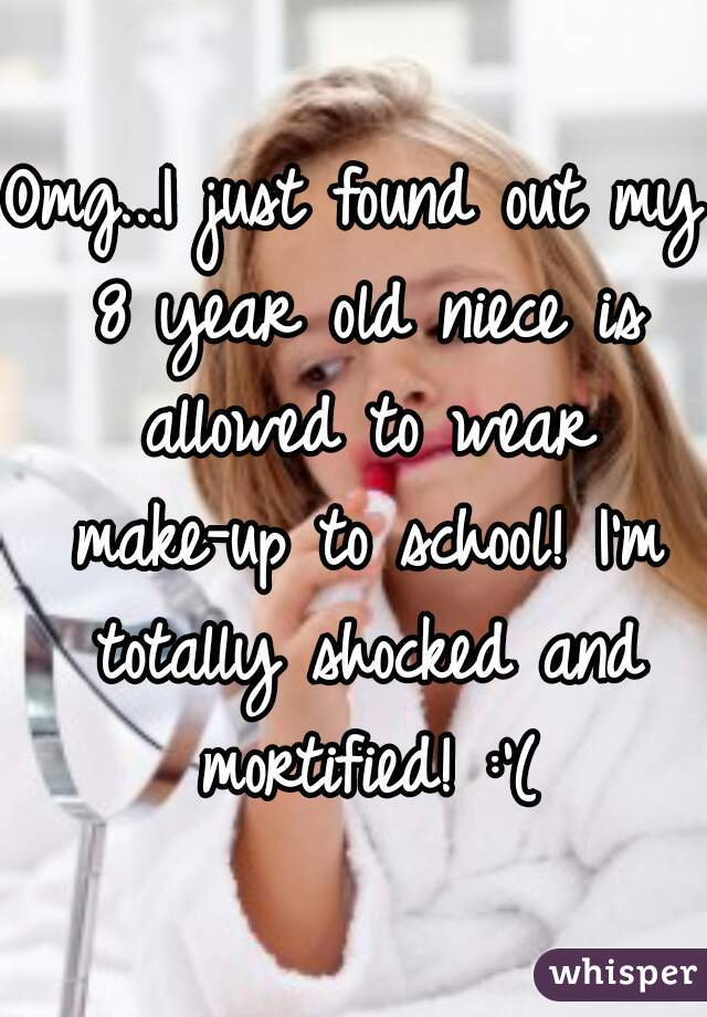 Omg...I just found out my 8 year old niece is allowed to wear make-up to school! I'm totally shocked and mortified! :'(