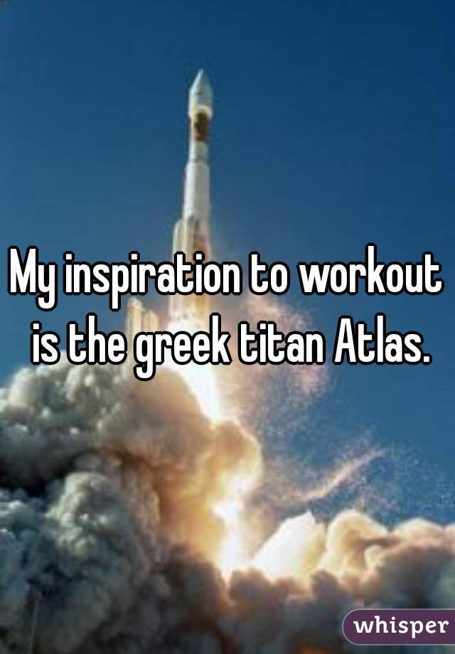 My inspiration to workout is the greek titan Atlas.