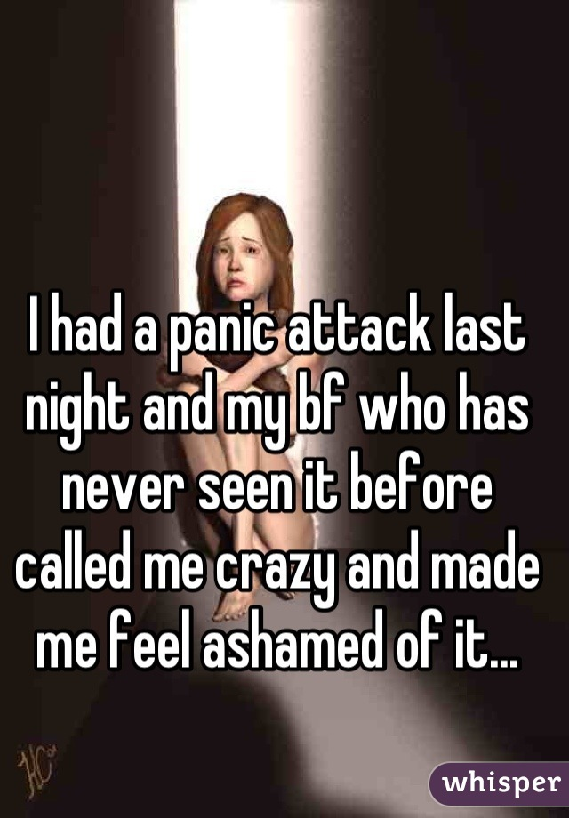I had a panic attack last night and my bf who has never seen it before called me crazy and made me feel ashamed of it...