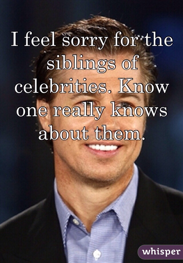 I feel sorry for the siblings of celebrities. Know one really knows about them.