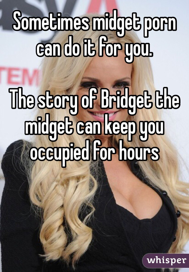 Sometimes midget porn can do it for you.  The story of Bridget the midget can keep you occupied for hours