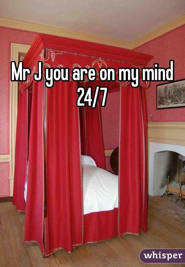 Mr J you are on my mind 24/7