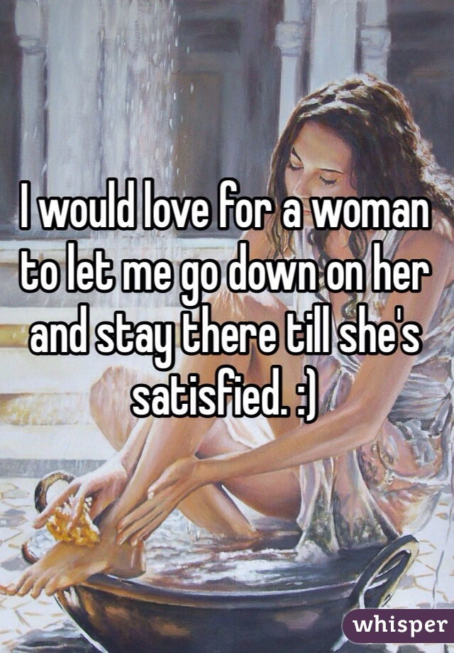 I would love for a woman to let me go down on her and stay there till she's satisfied. :)