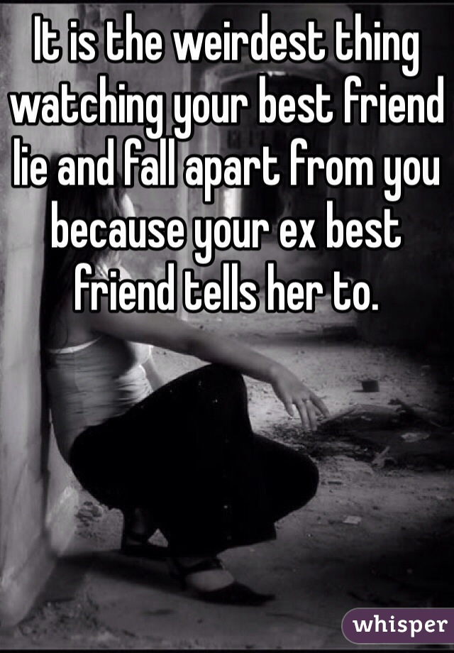 It is the weirdest thing watching your best friend lie and fall apart from you because your ex best friend tells her to.