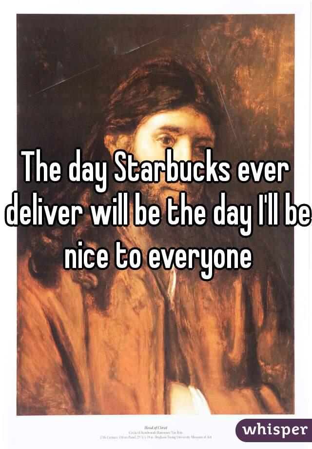 The day Starbucks ever deliver will be the day I'll be nice to everyone