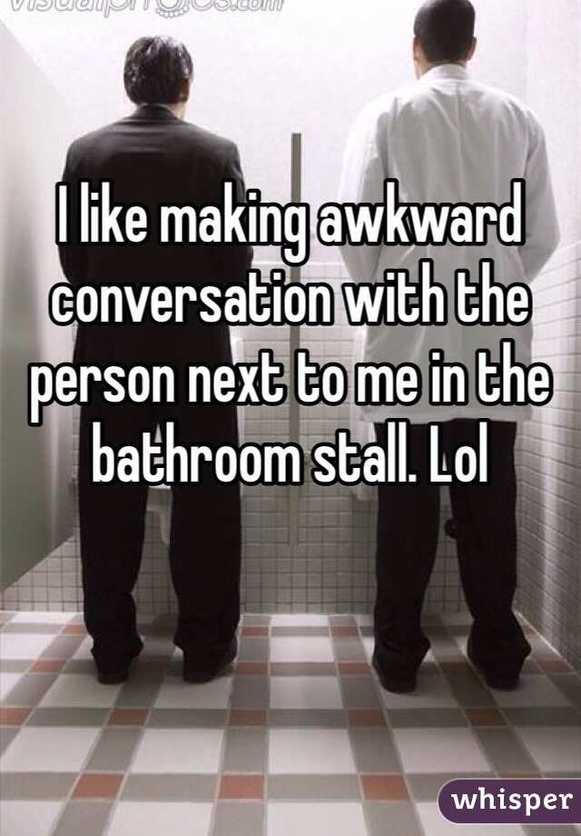 I like making awkward conversation with the person next to me in the bathroom stall. Lol
