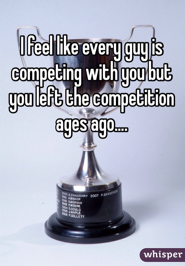 I feel like every guy is competing with you but you left the competition ages ago....