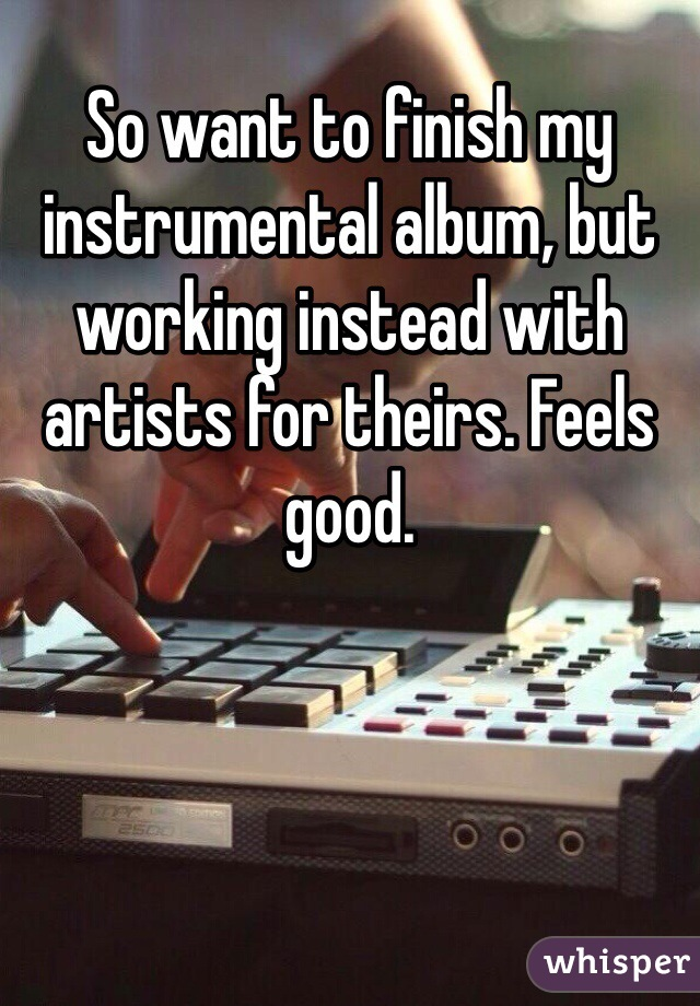 So want to finish my instrumental album, but working instead with artists for theirs. Feels good.
