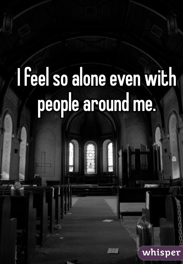 I feel so alone even with people around me.