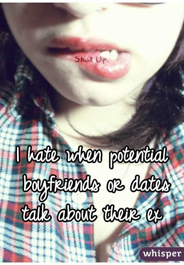 I hate when potential boyfriends or dates talk about their ex