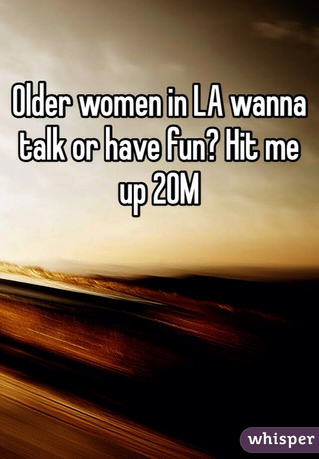 Older women in LA wanna talk or have fun? Hit me up 20M